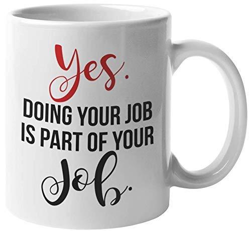 Sí, parte de su trabajo es hacer su trabajo. Taza de regalo sarcástica de café y té para compañero de trabajo amigo, jefe, empleado, gerente, jefe, mamá, papá, tía, tío, papá, mamá, papá, compañeros d