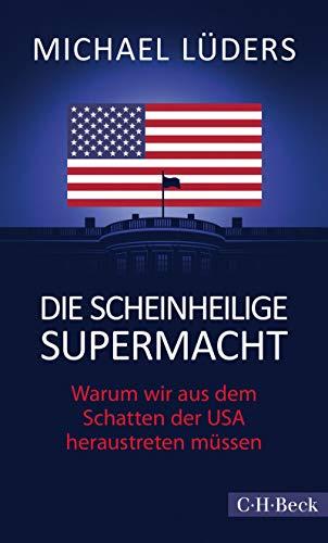 Die scheinheilige Supermacht: Warum wir aus dem Schatten der USA heraustreten müssen (Beck Paperback 6427)