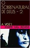 O SOBRENATURAL DE DEUS - 2: A VOZ ! (O SOBRENATURAL DE DEUS !) (Portuguese Edition)