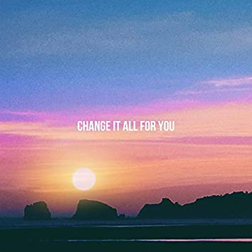 Change It All for You