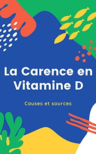 La Carence en Vitamine D, Causes et prévention: l'épidémie silencieuse de déficience en vitamine D, utilité de cette vitamine, cause de la carence, aliments qui la contiennent (French Edition)