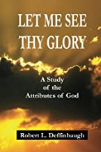 Let Me See Thy Glory: A Study of the Attributes of God