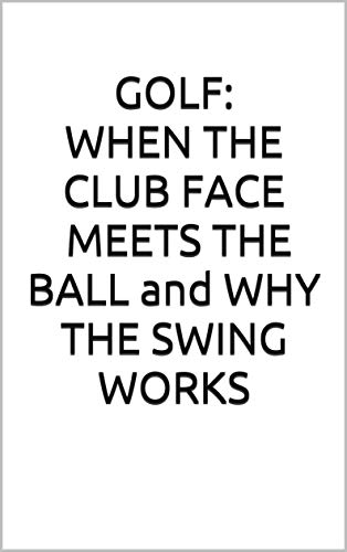GOLF: WHEN THE CLUB fACE MEETS THE BALL and WHY THE SWING WORKS