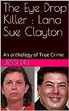 The Eye Drop Killer : Lana Sue Clayton: An anthology of True Crime