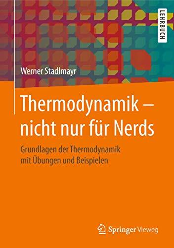 Thermodynamik – nicht nur für Nerds: Grundlagen der Thermodynamik mit Übungen und Beispielen