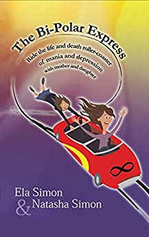 [Ela Simon, Natasha Simon]のThe Bi-Polar Express: Ride the life and death roller-coaster of mania and depression with mother and daughter (English Edition)