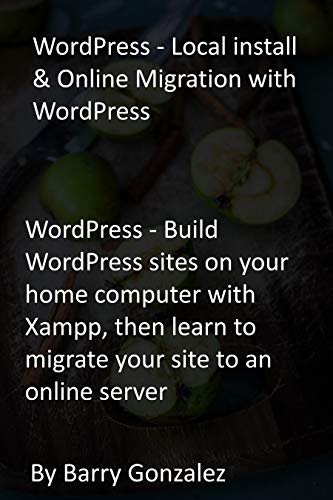 WordPress - Local install & Online Migration with WordPress: WordPress - Build WordPress sites on your home computer with Xampp, then learn to migrate your site to an online server (English Edition)
