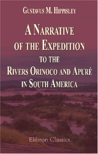A Narrative of the Expedition to the Rivers Orinoco and Apuré, in South America: Which Sailed from England in November 1817, and Joined the Patriotic Forces in Venezuela and Caraccas