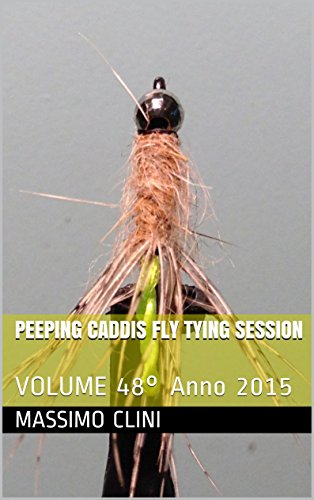 Peeping Caddis Fly Tying Session: VOLUME 48° Anno 2015 (Italian Edition)