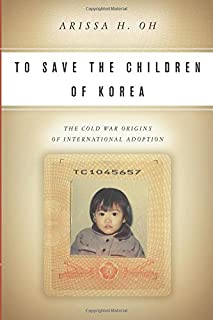 To Save the Children of Korea: The Cold War Origins of International Adoption (Asian America)