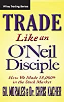 Trade Like an O'Neil Disciple: How We Made Over 18,000% in the Stock Market (Wiley Trading)