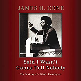 Said I Wasn't Gonna Tell Nobody     The Making of a Black Theologian              Written by:                                                                                                                                 James H. Cone                               Narrated by:                                                                                                                                 Bill Andrew Quinn                      Length: 5 hrs and 1 min     Not rated yet     Overall 0.0