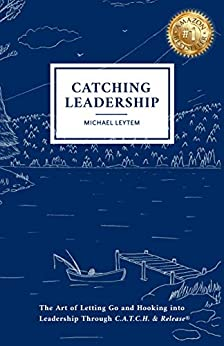 Catching Leadership: The Art of Letting Go and Hooking into Leadership Through C.A.T.C.H. & Release® by [Michael Leytem]
