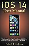 iOS 14 User Manual: The Complete Tips, Tricks, and Hidden Features to Mastering the Latest iOS 14 (2020 Update)