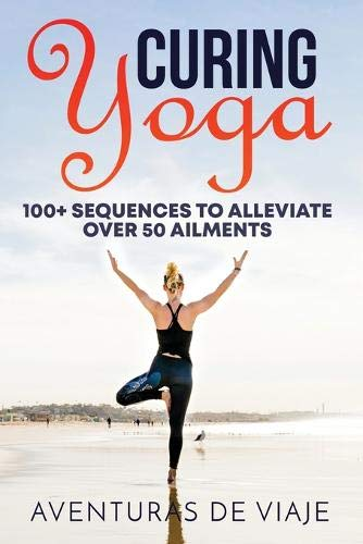 Curing Yoga: 100+ Healing Yoga Sequences to Alleviate Over 50 Ailments: 100+ Basic Yoga Routines to Alleviate Over 50 Ailments (Health and Fitness)