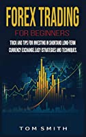 Forex Trading for Beginners: Trick and Tips for Investing in Shortand Long-Term Currency Exchange.Easy Strategies and Techniques