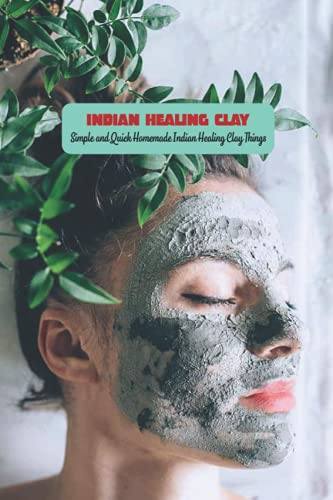 Indian Healing Clay: Simple and Quick Homemade Indian Healing Clay Things: DIY Indian Healing Clay Mask For All The Skin Type