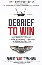 Debrief to Win: How America's Top Guns Practice Accountable Leadership...and How You Can, Too!