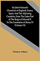 Sir John Froissart'S Chronicles Of England, France, Spain, And The Adjoining Countries, From The Latter Part Of The Reign Of Edward Ii. To The Coronation Of Henry Iv (Volume Vi)
