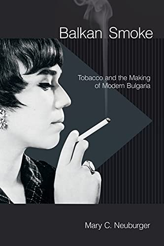 Compare Textbook Prices for Balkan Smoke: Tobacco and the Making of Modern Bulgaria Reprint Edition ISBN 9781501705724 by Neuburger, Mary C.