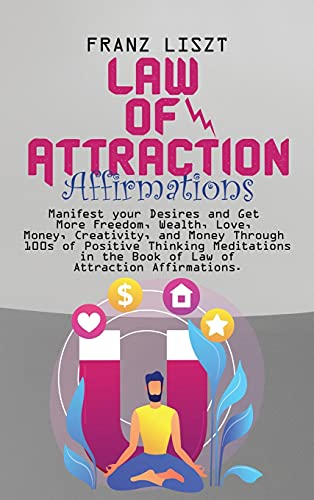 Law of Attraction Affirmations: Manifest your Desires and Get More Freedom, Wealth, Love, Money, Creativity, and Money Through 100s of Positive ... the Book of Law of Attraction Affirmations.
