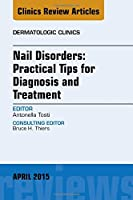 Nail Disorders: Practical Tips for Diagnosis and Treatment, An Issue of Dermatologic Clinics (Volume 33-2) (The Clinics: Dermatology, Volume 33-2)