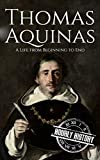Thomas Aquinas: A Life from Beginning to End (Biographies of Christians Book 6)