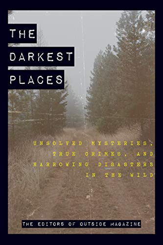 The Darkest Places: Unsolved Mysteries, True Crimes, and Harrowing Disasters in the Wild