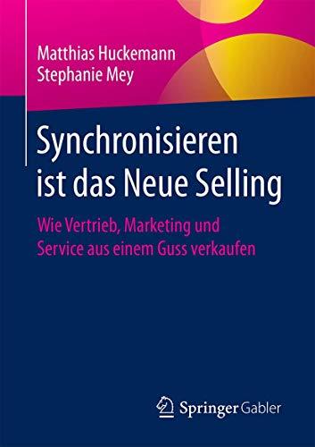 Synchronisieren ist das Neue Selling: Wie Vertrieb, Marketing und Service aus einem Guss verkaufen (