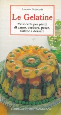 Le gelatine. 250 ricette per piatti di carne, verdure, pesce, tartine e dessert.