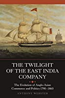 The Twilight of the East India Company: The Evolution of Anglo-Asian Commerce and Politics, 1790-1860 (Worlds of the East India Company)