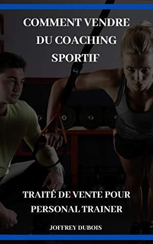 Comment vendre du coaching sportif (Business Personal Trainer Sport): Traité de vente pour personal trainer (French Edition)