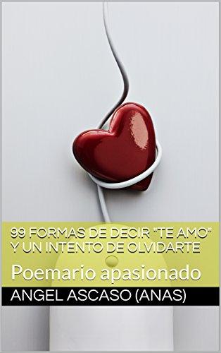 """99 formas de decir """"Te amo"""" y un intento de olvidarte: Poemario apasionado"""