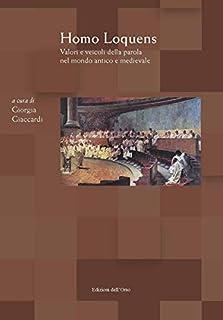 Homo loquens. Valori e veicoli della parola nel mondo antico e medievale. Atti del convegno (Torino, 2-3 maggio, 2018) (Il carro di tespi)