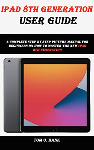 IPAD 8TH GENERATION USER GUIDE: A complete step by step picture manual for beginners on how to master the new ipad 8th generation