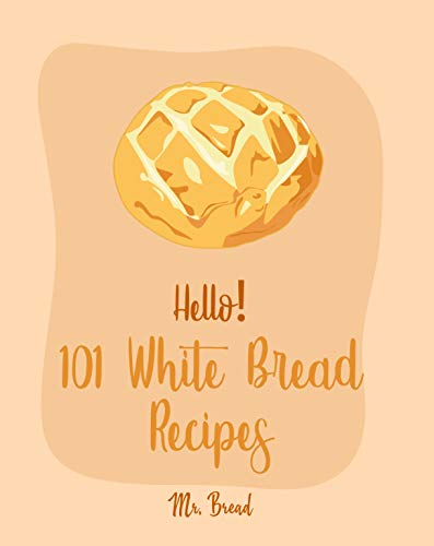 Hello! 101 White Bread Recipes: Best White Bread Cookbook Ever For Beginners [Best Bread Machine Cookbook, No Knead Bread Cookbook, Yeast Bread Cookbook, Focaccia Cookbook, Amish Recipes] [Book 1]
