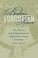 Berlin's Forgotten Future: City, History, and Enlightenment in Eighteenth-Century Germany (Studies In The Germanic Languages and Literatures)