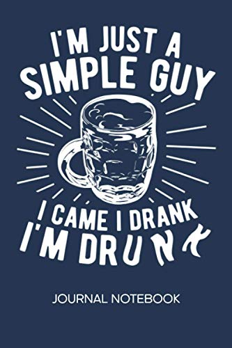 I'm A Simple Guy I Came I Drank I'm Drunk: JOURNAL NOTEBOOK Beer Notepad RULED - Beer Drinker Sketchbook Booze Organizer Beer Festival Diary LINED - Boyfriend & Girlfriend Gift - A5 6x9 Inch 120 Pages
