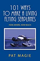101 Ways to Make a Living Flying Seaplanes: How, Where, How Much