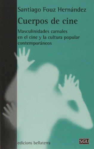 Cuerpos De Cine. Masculinidades Carnales En El Cine Y La Cultura Popular Contemporáneos (General Universitaria)