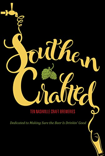 Southern Crafted: Ten Nashville Craft Breweries Dedicated to Making Sure the Beer Is Drinkin' Good (English Edition)