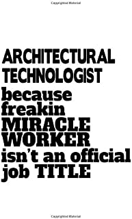 Architectural Technologist Because Freakin Miracle Worker Is Not An Official Job Title: Creative Architectural Technologist Notebook, Architectural ... | 6 x 9 Compact Size, 109 Blank Lined Pages