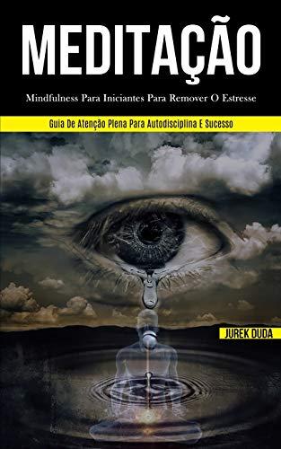 Meditação: Mindfulness para iniciantes para remover o estresse (Guia de atenção plena para autodisciplina e sucesso)