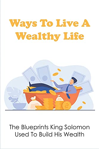 Ways To Live A Wealthy Life: The Blueprints King Solomon Used To Build His Wealth: Principles To Activating The Wealth Of Solomon In Your Life