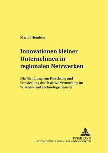 Innovationen kleiner Unternehmen in regionalen Netzwerken: Die Förderung von Forschung und Entwicklung durch aktive Vermittlung im Wissens- und ... Change and Structural Policies., Band 7)