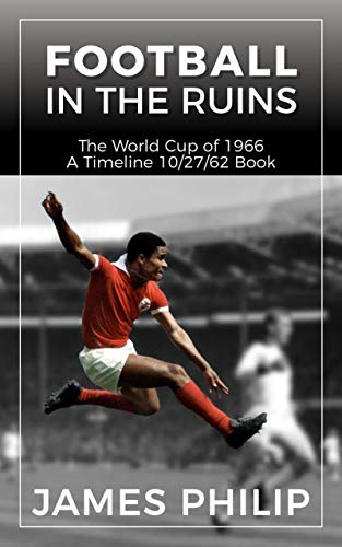 Football In The Ruins: The World Cup Of 1966 (A Timeline 10/27/62 Book) (English Edition)