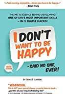 I Don't Want to Be Happy - Said No One, Ever!: The Art and Science Behind Developing One of Life's Most Important Skills - In 5 Simple Hacks!