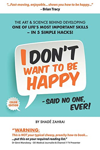 Compare Textbook Prices for I Don't Want to Be Happy - Said No One, Ever!: The Art and Science Behind Developing One of Life's Most Important Skills - In 5 Simple Hacks 1 Edition ISBN 9780648226109 by Zahrai, Shadé