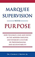 Marquee Supervision with Purpose: How to Coach, Lead, and Invest in the Modern Employee and Establish a Culture of Professionalism and Accountability
