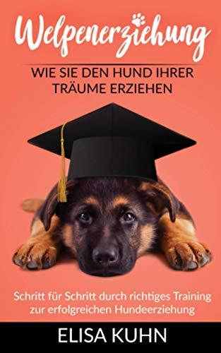 Welpenerziehung - Wie Sie den Hund Ihrer Träume erziehen: Schritt für Schritt durch richtiges Training zur erfolgreichen Hundeerziehung